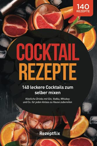 Cocktail Rezepte: 140 leckere Cocktails zum selber mixen: Köstliche Drinks mit Gin, Vodka, Whiskey und Co. für jeden Anlass zu Hause zubereiten (inkl. alkoholfreie Cocktails und Bowle-Special)