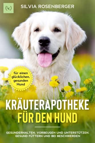 Kräuterapotheke für den Hund: Gesunderhalten, vorbeugen und unterstützen. Gesund Füttern und bei Beschwerden