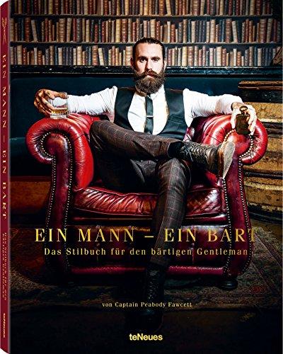 Ein Mann - ein Bart: Das Stilbuch für den bärtigen Gentleman. Pflegetipps und Trends, ein Handbuch der neuen...